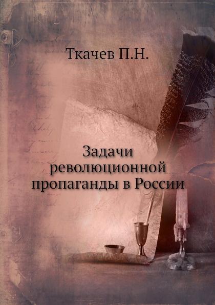 П.Н. Ткачев Задачи революционной пропаганды в России