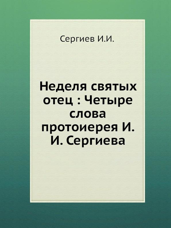 И. И. Сергиев Неделя святых отец. Четыре слова протоиерея И.И. Сергиева