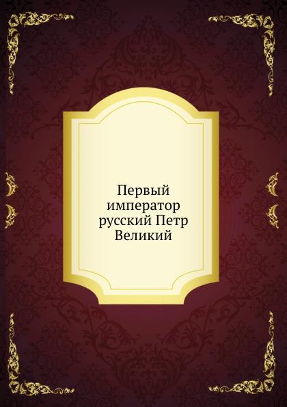 Неизвестный автор Первый император русский Петр Великий
