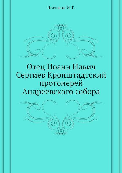 И.Т. Логинов Отец Иоанн Ильич Сергиев Кронштадтский протоиерей Андреевского собора