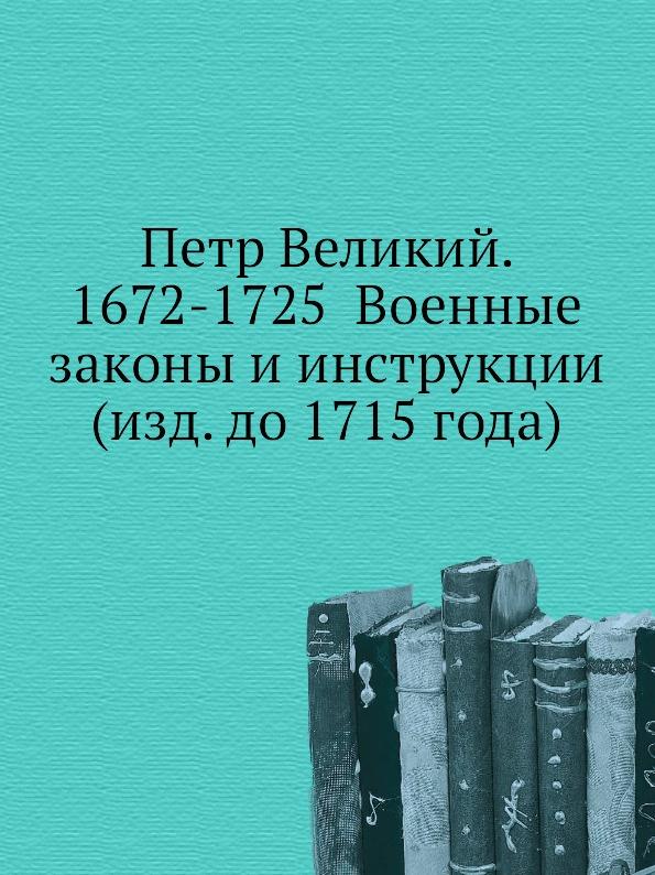 Неизвестный автор Петр Великий. 1672-1725 Военные законы и инструкции (изд. до 1715 года)