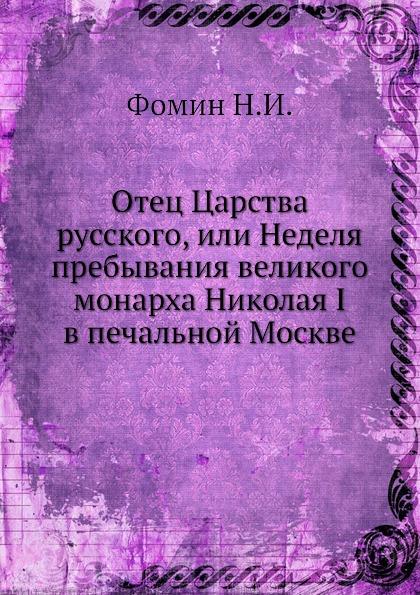 Н.И. Фомин Отец Царства русского, или Неделя пребывания великого монарха Николая I в печальной Москве