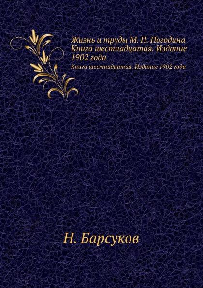 Н.П. Барсуков Жизнь и труды М. П. Погодина. Книга шестнадцатая. Издание 1902 года