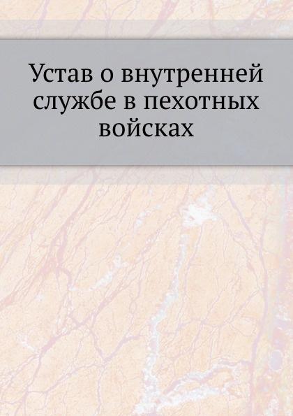 Неизвестный автор Устав о внутренней службе в пехотных войсках неизвестный автор воинский устав о полевой пехотной службе 1797 г