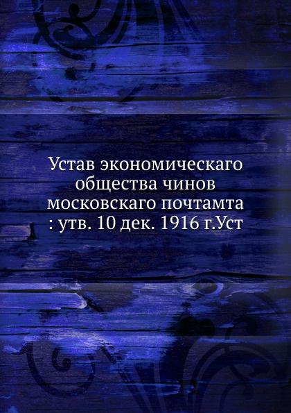 Неизвестный автор Устав экономическаго общества чинов московского почтамта утв. 10 дек. 1916 г.Уст неизвестный автор устав киевского певческого общества