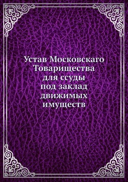 Неизвестный автор Устав Московскаго Товарищества для ссуды под заклад движимых имуществ неизвестный автор устав конного полка