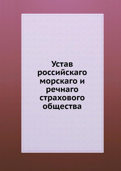 Неизвестный автор Устав российскаго морскаго и речнаго страхового общества неизвестный автор устав российскаго общества краснаго креста