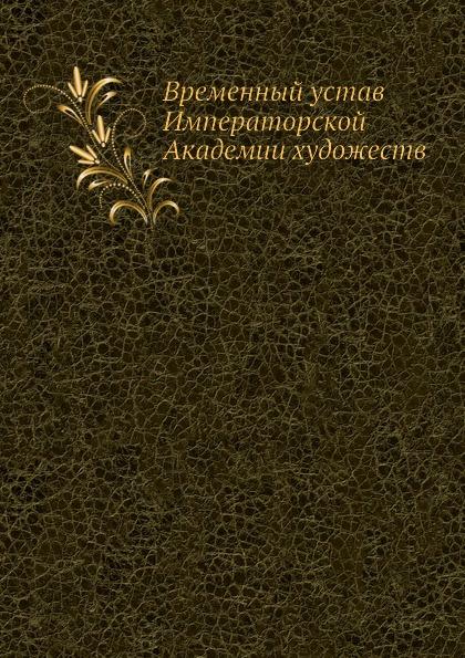 Неизвестный автор Временный устав Императорской Академии художеств автор не указан учреждение и устав московской практической коммерческой академии