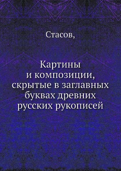 Стасов Картины и композиции, скрытые в заглавных буквах древних русских рукописей