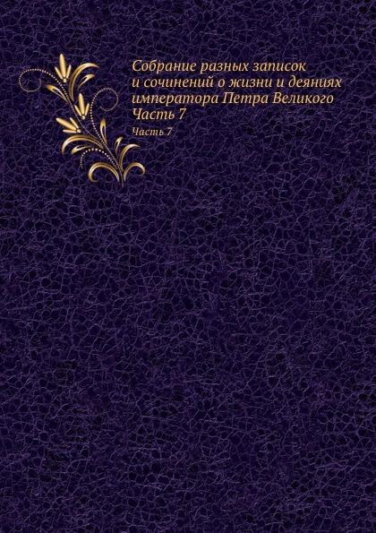 Неизвестный автор Собрание разных записок и сочинений о жизни и деяниях императора Петра Великого. Часть 7
