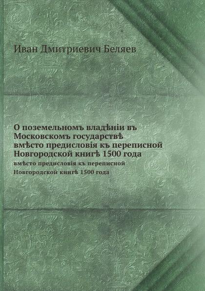И.Д. Беляев О поземельном владении в Московском государстве. вместо предисловия к переписной Новгородской книге 1500 года