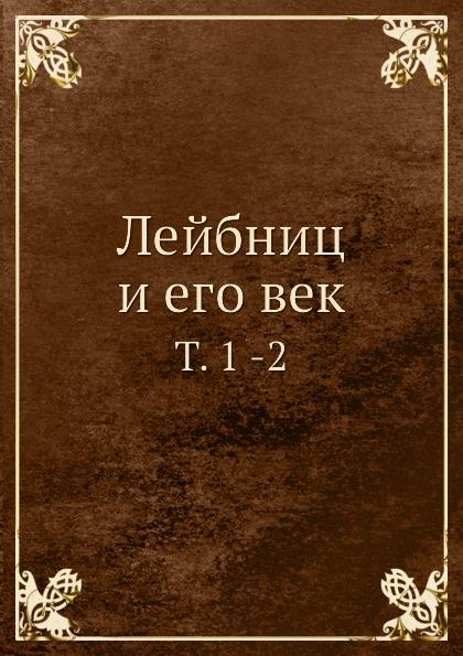 Неизвестный автор Лейбниц и его век. Том 1 -2