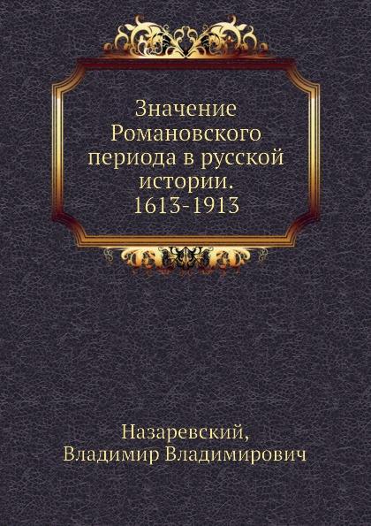 В.В.Назаревский Значение Романовского периода в русской истории. 1613-1913