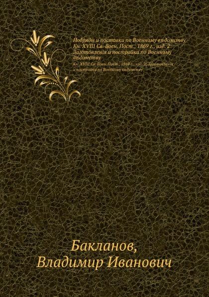 В.И. Бакланов Подряды и поставки по Военному ведомству. Кн. XVИИИ Св. Воен. Пост., 1869 г., изд. 2: Заготовления и постройки по Военному ведомству