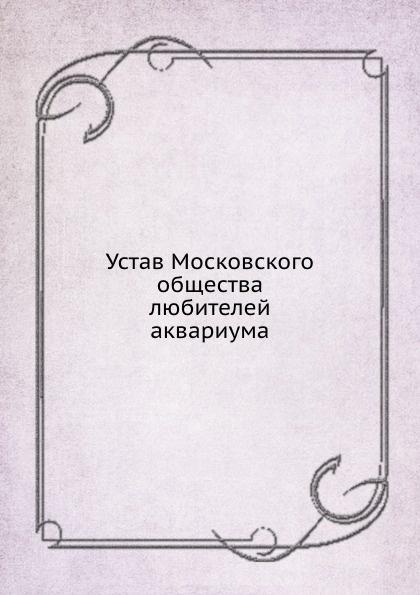 Неизвестный автор Устав Московского общества любителей аквариума неизвестный автор устав кавказскаго общества содействия развитию лечебных мест