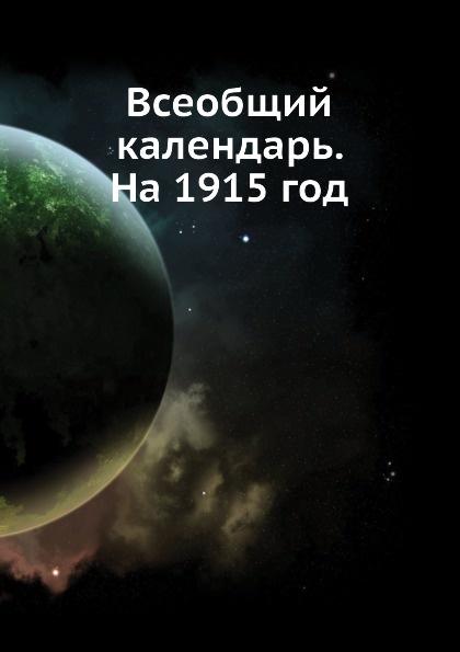 Неизвестный автор Всеобщий календарь. На 1915 год неизвестный автор кавказский календарь на 1848 год
