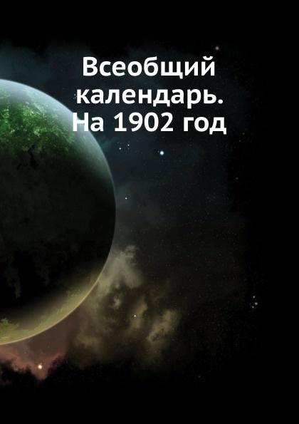 Неизвестный автор Всеобщий календарь. На 1902 год неизвестный автор кавказский календарь на 1848 год