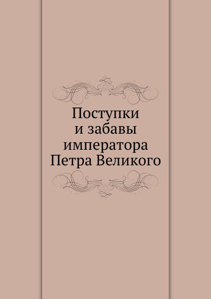 В.В. Майков Поступки и забавы императора Петра Великого