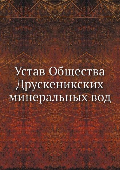 Неизвестный автор Устав Общества Друскеникских минеральных вод неизвестный автор устав страховаго общества якорь
