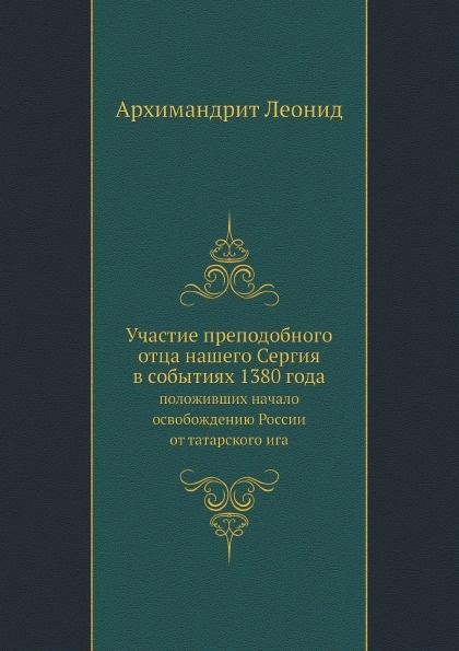 Архимандрит Леонид Участие преподобного отца нашего Сергия в событиях 1380 года, положивших начало освобождению России от татарского ига