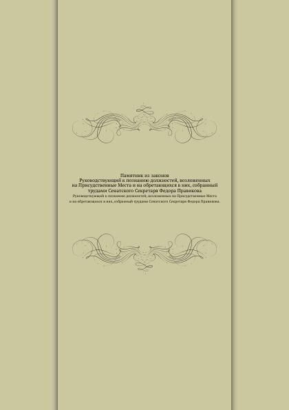 Неизвестный автор Памятник из законов. Руководствующий к познанию должностей, возложенных на Присудственные Места и на обретающихся в них, собранный трудами Сенатского Секретаря Федора Правикова.