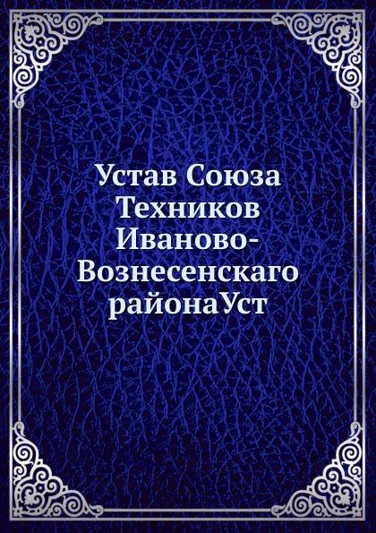Неизвестный автор Устав Союза Техников Иваново-Вознесенского района Уст