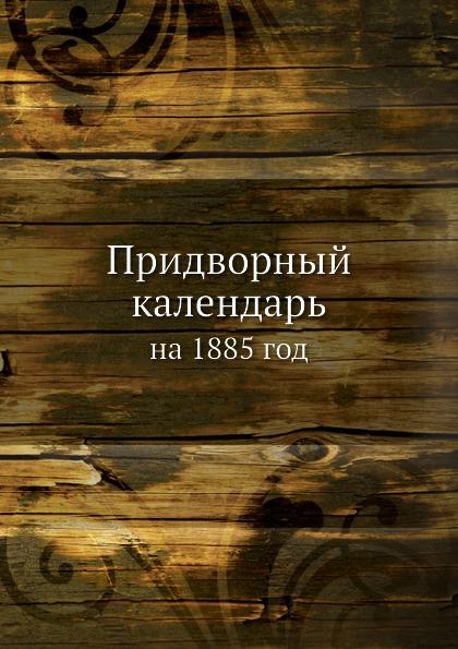 Неизвестный автор Придворный календарь. на 1885 год неизвестный автор кавказский календарь на 1848 год