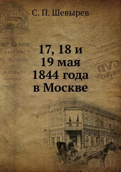 С. П. Шевырев 17, 18 и 19 мая 1844 года в Москве