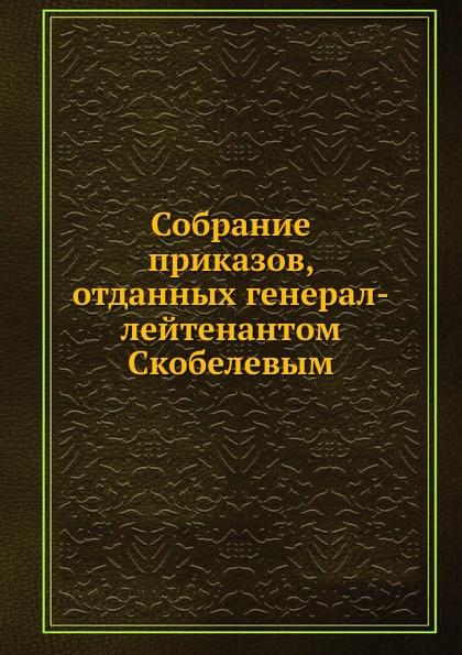 Неизвестный автор Собрание приказов, отданных генерал-лейтенантом Скобелевым бинокль veber zoom цвет черный бпц zoom 7 15x35