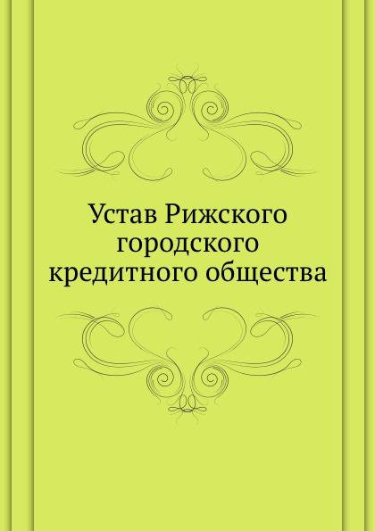 Неизвестный автор Устав Рижского городского кредитного общества неизвестный автор устав киевского певческого общества