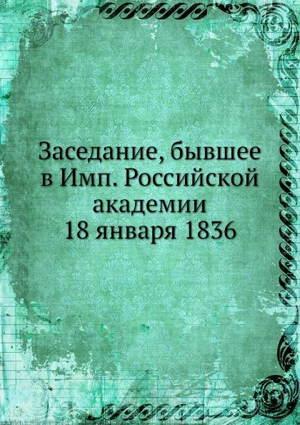 Неизвестный автор Заседание, бывшее в Имп. Российской академии 18 января 1836