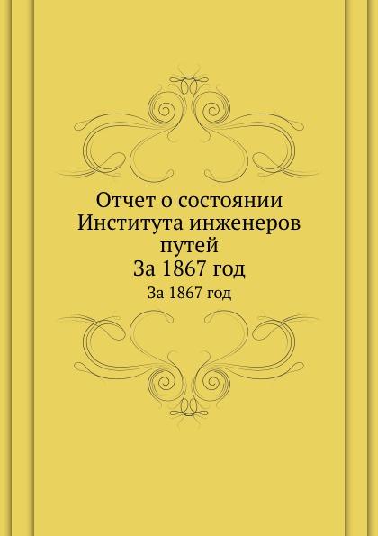 Неизвестный автор Отчет о состоянии Института инженеров путей. За 1867 год неизвестный автор отчет медицинского департамента за 1886 год