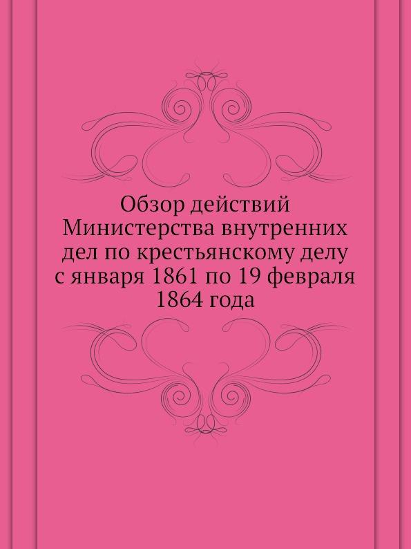 Неизвестный автор Обзор действий Министерства внутренних дел по крестьянскому делу с января 1861 по 19 февраля 1864 года