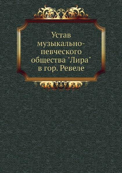 Неизвестный автор Устав музыкально-певческого общества Лира в гор. Ревеле неизвестный автор устав киевского певческого общества