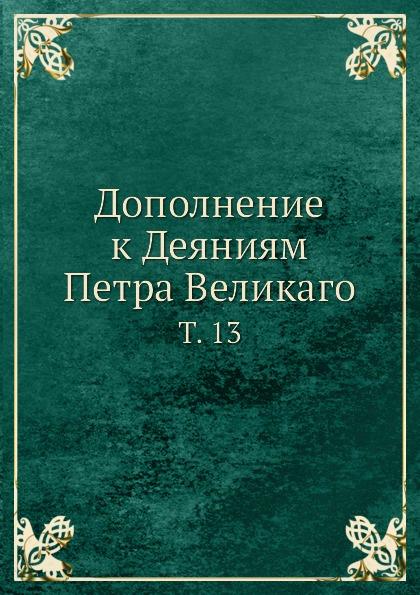 Неизвестный автор Дополнение к Деяниям Петра Великаго. Том 13