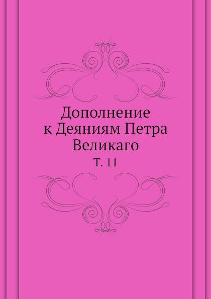 Неизвестный автор Дополнение к Деяниям Петра Великаго. Том 11
