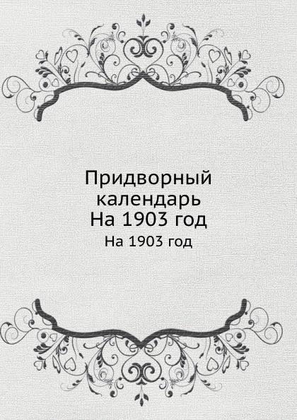 Неизвестный автор Придворный календарь. На 1903 год неизвестный автор кавказский календарь на 1848 год
