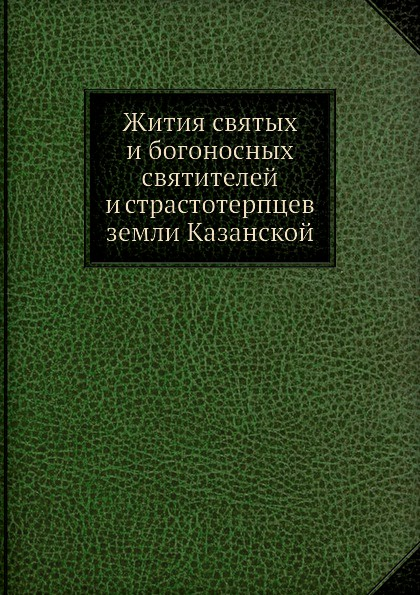 Неизвестный автор Жития святых и богоносных святителей и страстотерпцев земли Казанской