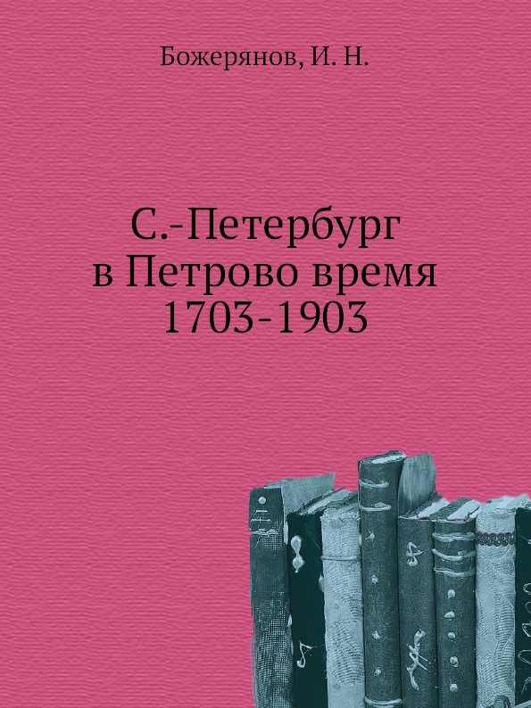 И.Н. Божерянов С.-Петербург в Петрово время 1703-1903
