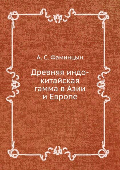 А.С. Фаминцын Древняя индо-китайская гамма в Азии и Европе