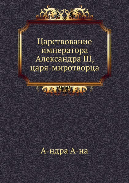 Неизвестный автор Царствование императора Александра III, царя-миротворца