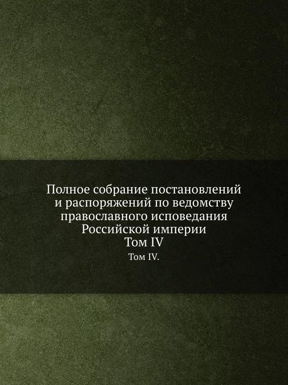 Полное собрание постановлений и распоряжений по ведомству православного исповедания Российской империи. Том IV.
