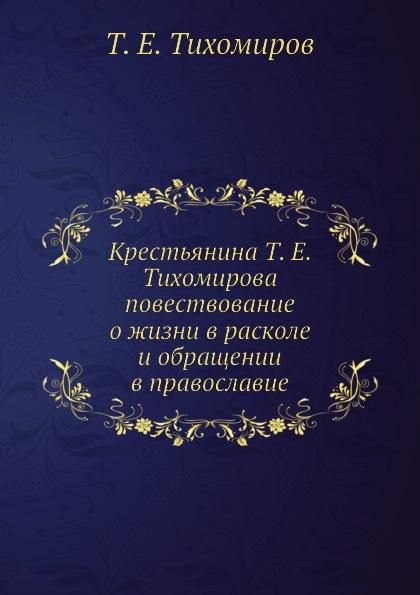 Т.Е. Тихомиров Крестьянина Т. Е. Тихомирова повествование о жизни в расколе и обращении в православие