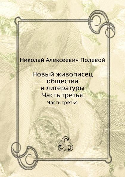 Н.А. Полевой Новый живописец общества и литературы. Часть третья