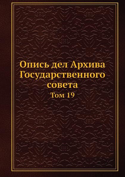 А.А. Макаров, С.А. Панчулидзев Опись дел Архива Государственного совета. Том 19
