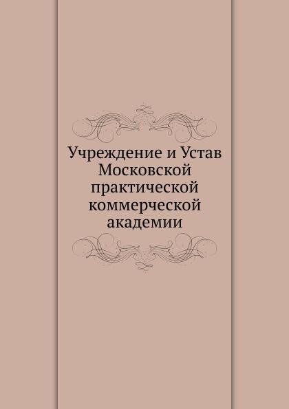 Неизвестный автор Учреждение и Устав Московской практической коммерческой академии автор не указан учреждение и устав московской практической коммерческой академии