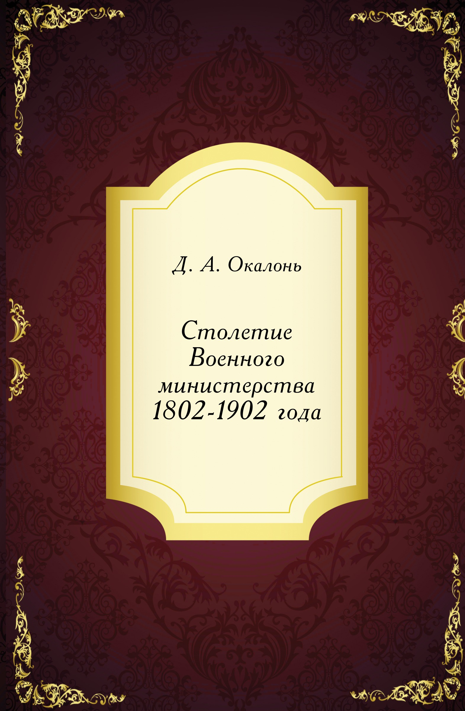 Д.А. Окалонь Столетие Военного министерства 1802-1902 года