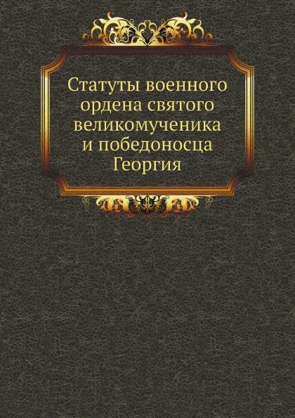 Неизвестный автор Статуты военного ордена святого великомученика и победоносца Георгия неизвестный автор трактат вечный между всероссийскою империей и речью посполитою польскою