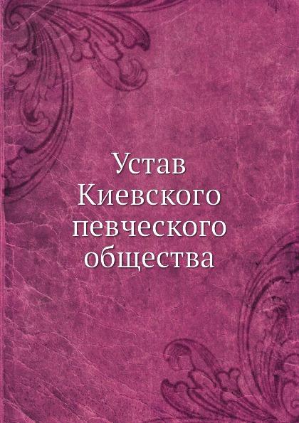 Неизвестный автор Устав Киевского певческого общества неизвестный автор устав кавказскаго общества содействия развитию лечебных мест