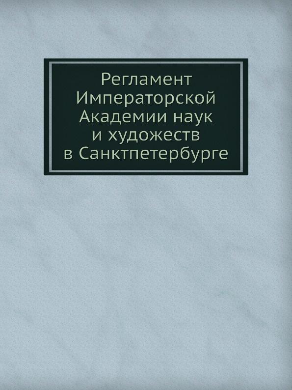 Неизвестный автор Регламент Императорской Академии наук и художеств в Санктпетербурге отсутствует регламент императорской академии наук и художеств в санктпетербурге
